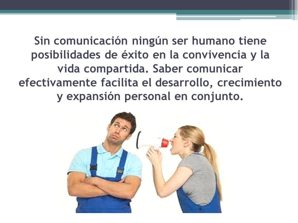 Sin comunicación ningún ser humano tiene posibilidades de éxito en la convivencia y la vida compartida. Saber comunicar efectivamente facilita el desa