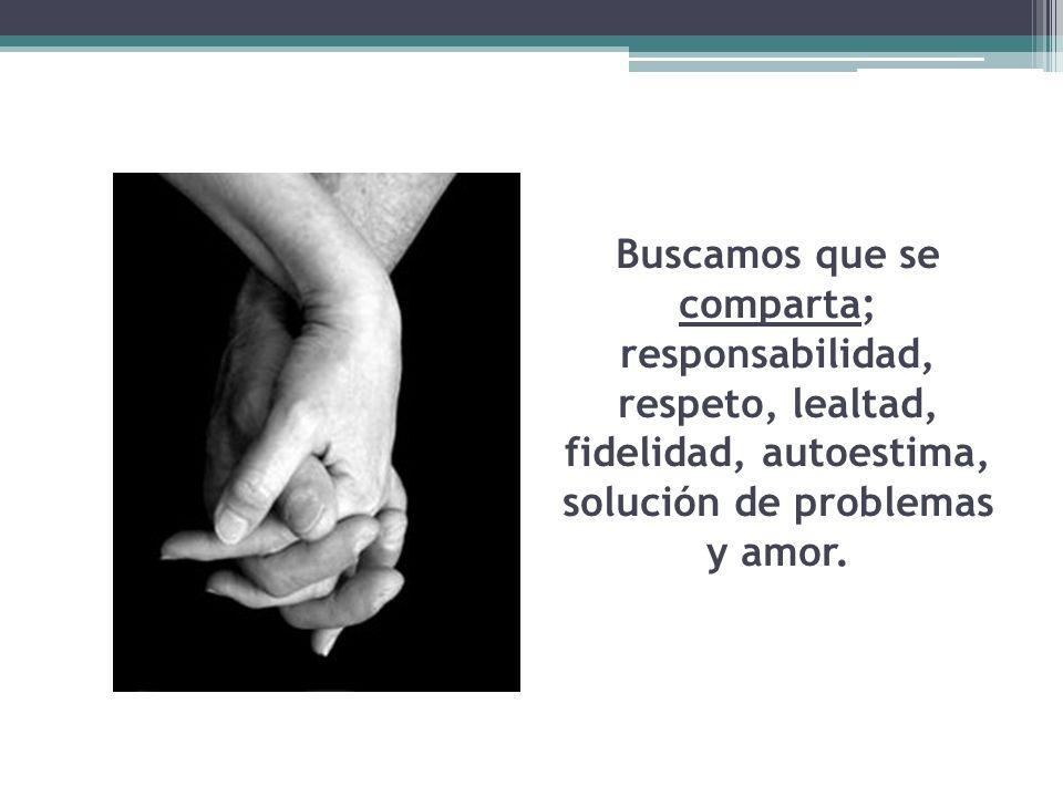 Buscamos que se comparta; responsabilidad, respeto, lealtad, fidelidad, autoestima, solución de problemas y amor.