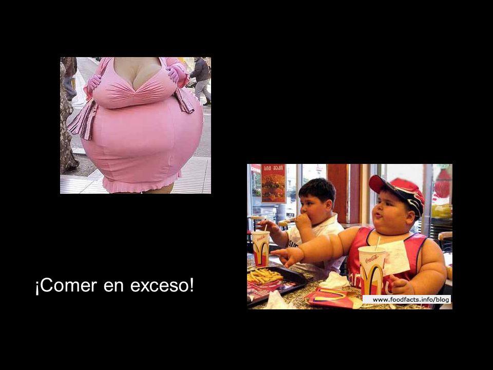 ¡Comer en exceso!