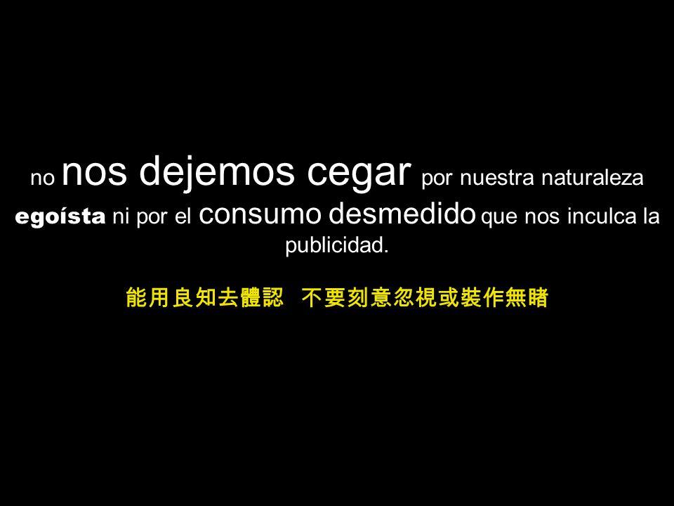 no nos dejemos cegar por nuestra naturaleza egoísta ni por el consumo desmedido que nos inculca la publicidad.