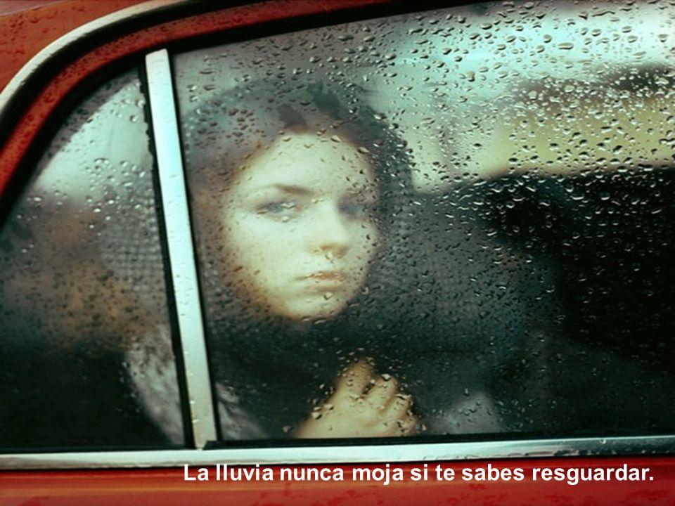La lluvia nunca moja si te sabes resguardar.
