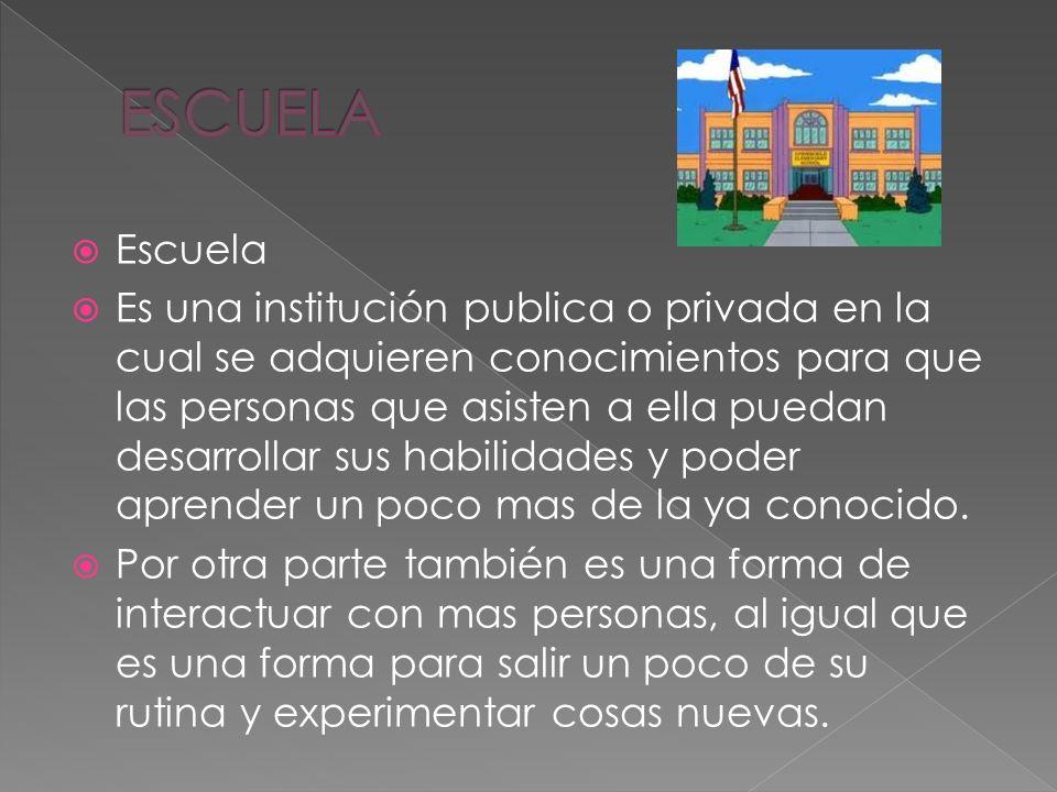 Escuela Es una institución publica o privada en la cual se adquieren conocimientos para que las personas que asisten a ella puedan desarrollar sus habilidades y poder aprender un poco mas de la ya conocido.