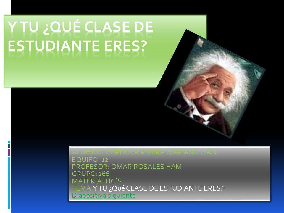ALUMNO: CÓRDOVA RIVERA MARIANO IVÁN EQUIPO: 12 PROFESOR: OMAR ROSALES HAM GRUPO:266 MATERIA: TIC´S TEMA:Y TU ¿Qué CLASE DE ESTUDIANTE ERES.