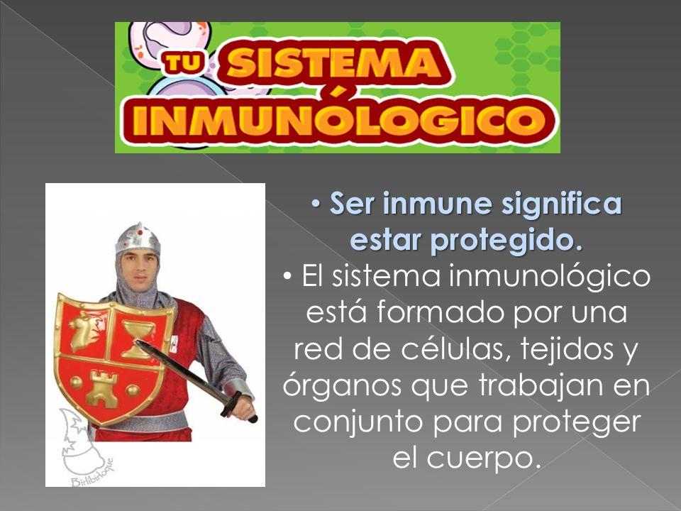 Ser inmune significa estar protegido. Ser inmune significa estar protegido. El sistema inmunológico está formado por una red de células, tejidos y órg