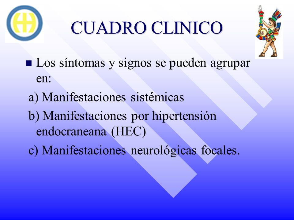 CUADRO CLINICO Los síntomas y signos se pueden agrupar en: a) Manifestaciones sistémicas b) Manifestaciones por hipertensión endocraneana (HEC) c) Man