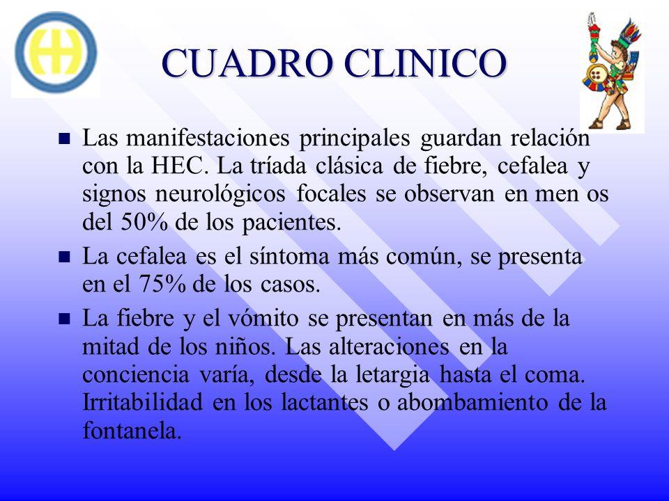 CUADRO CLINICO Las manifestaciones principales guardan relación con la HEC. La tríada clásica de fiebre, cefalea y signos neurológicos focales se obse
