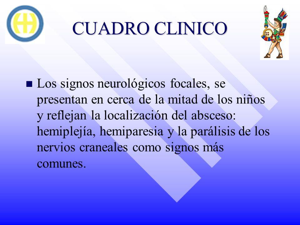 CUADRO CLINICO Los signos neurológicos focales, se presentan en cerca de la mitad de los niños y reflejan la localización del absceso: hemiplejía, hem