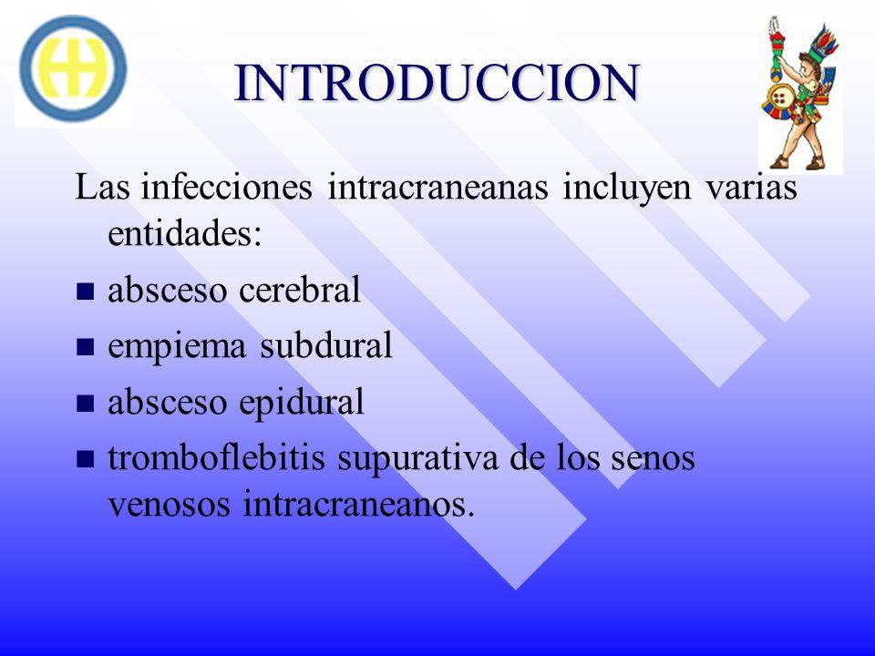 INTRODUCCION Las infecciones intracraneanas incluyen varias entidades: absceso cerebral empiema subdural absceso epidural tromboflebitis supurativa de