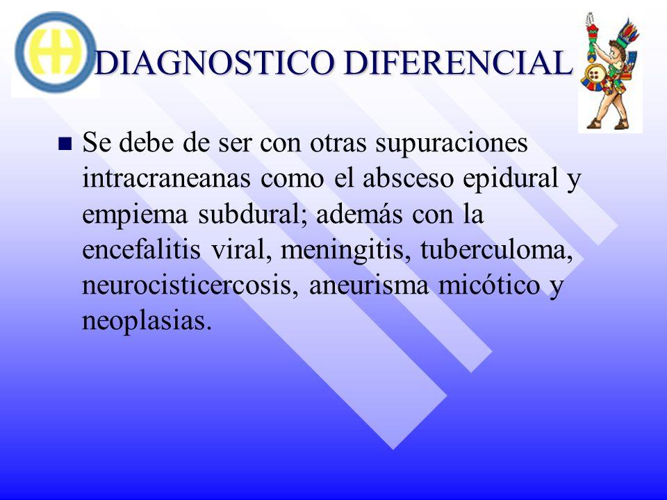 DIAGNOSTICO DIFERENCIAL Se debe de ser con otras supuraciones intracraneanas como el absceso epidural y empiema subdural; además con la encefalitis vi
