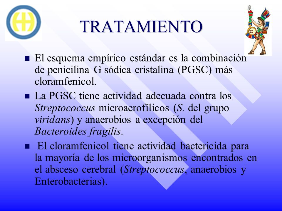 TRATAMIENTO El esquema empírico estándar es la combinación de penicilina G sódica cristalina (PGSC) más cloramfenicol. La PGSC tiene actividad adecuad
