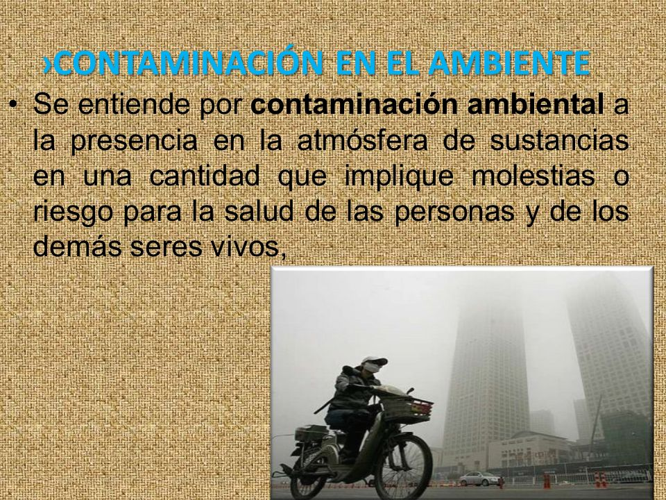 CONTAMINACIÓN EN EL AMBIENTE Se entiende por contaminación ambiental a la presencia en la atmósfera de sustancias en una cantidad que implique molestias o riesgo para la salud de las personas y de los demás seres vivos,