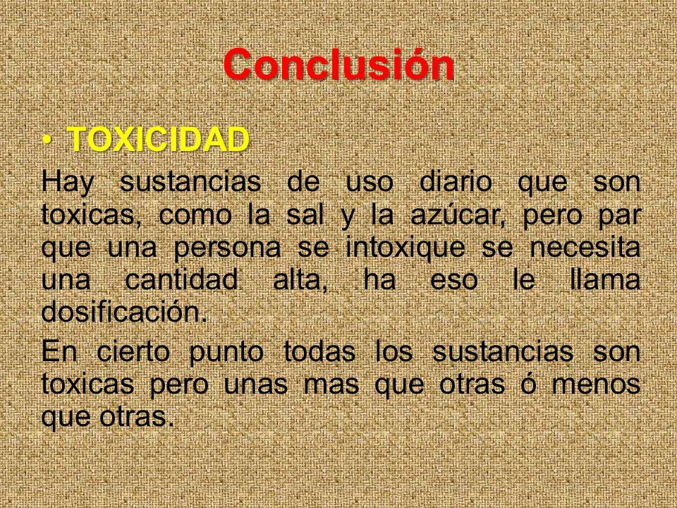 Conclusión TOXICIDADTOXICIDAD Hay sustancias de uso diario que son toxicas, como la sal y la azúcar, pero par que una persona se intoxique se necesita una cantidad alta, ha eso le llama dosificación.