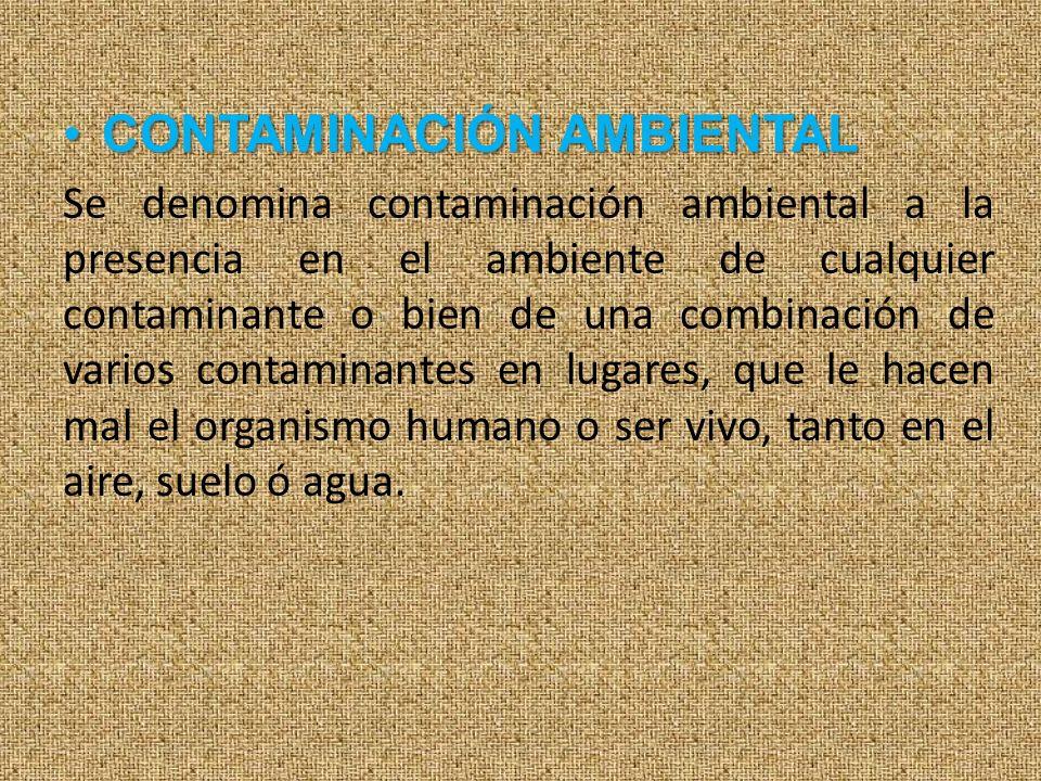 CONTAMINACIÓN AMBIENTALCONTAMINACIÓN AMBIENTAL Se denomina contaminación ambiental a la presencia en el ambiente de cualquier contaminante o bien de u