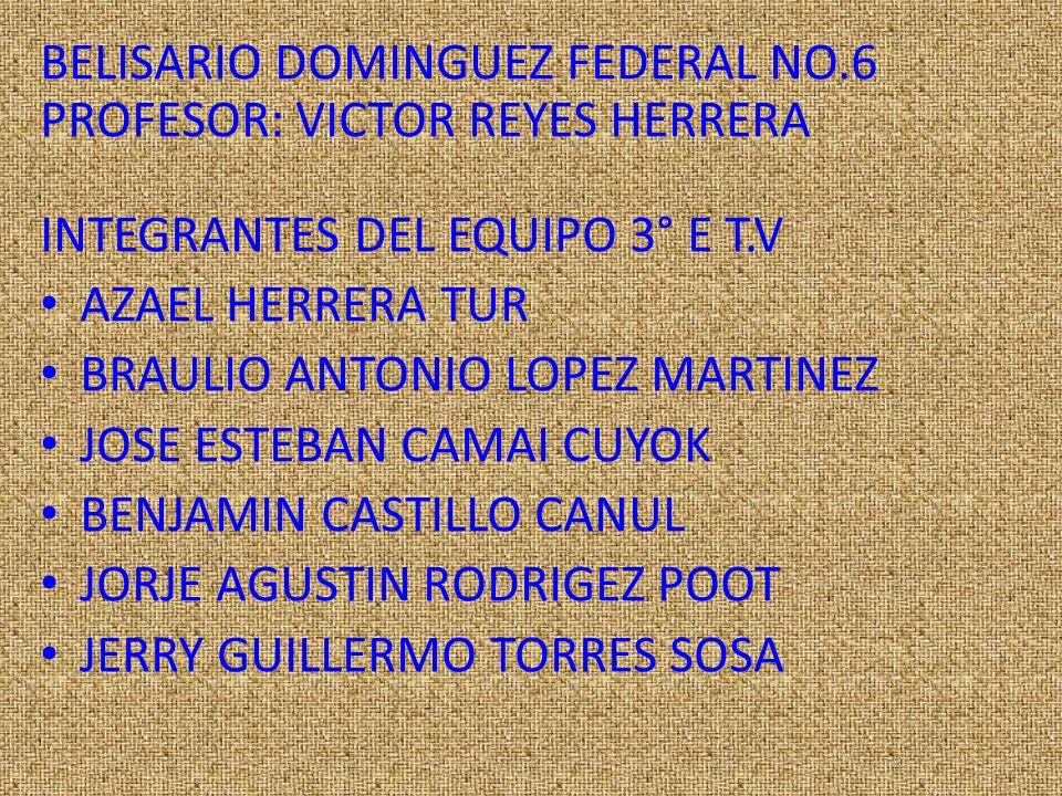 BELISARIO DOMINGUEZ FEDERAL NO.6 PROFESOR: VICTOR REYES HERRERA INTEGRANTES DEL EQUIPO 3° E T.V AZAEL HERRERA TUR BRAULIO ANTONIO LOPEZ MARTINEZ JOSE ESTEBAN CAMAI CUYOK BENJAMIN CASTILLO CANUL JORJE AGUSTIN RODRIGEZ POOT JERRY GUILLERMO TORRES SOSA