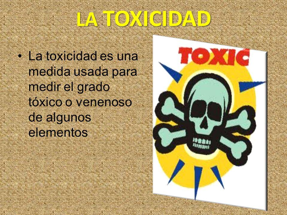 LA TOXICIDAD La toxicidad es una medida usada para medir el grado tóxico o venenoso de algunos elementos