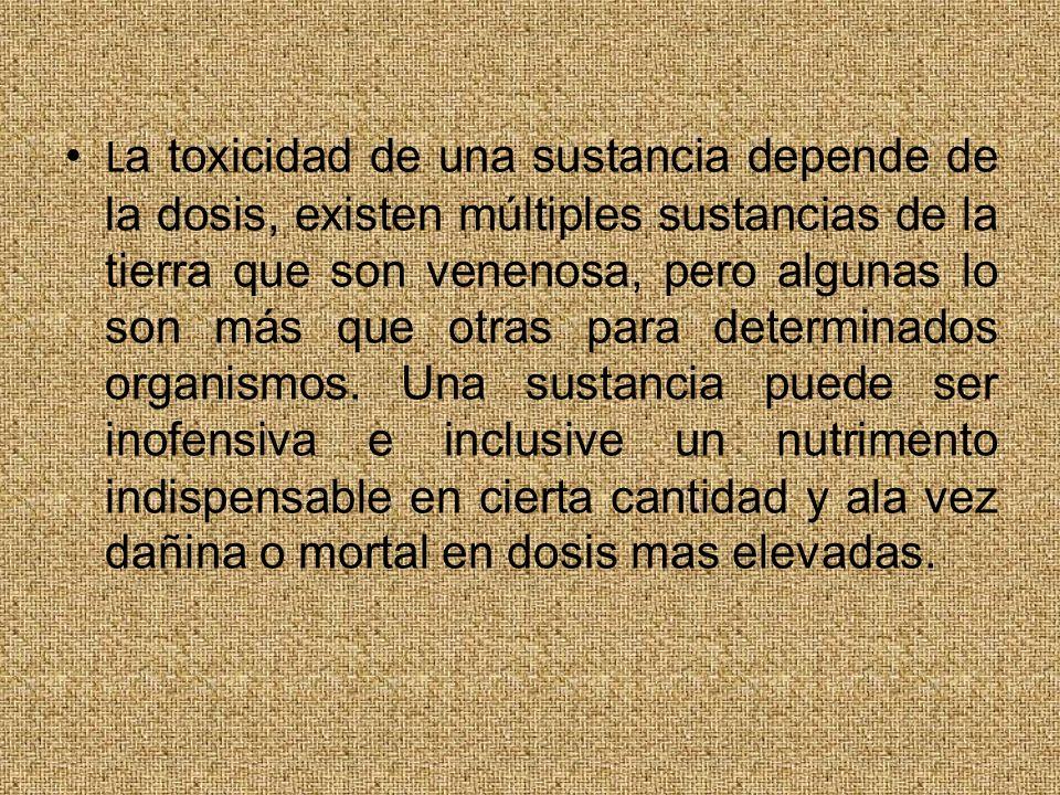 L a toxicidad de una sustancia depende de la dosis, existen múltiples sustancias de la tierra que son venenosa, pero algunas lo son más que otras para determinados organismos.