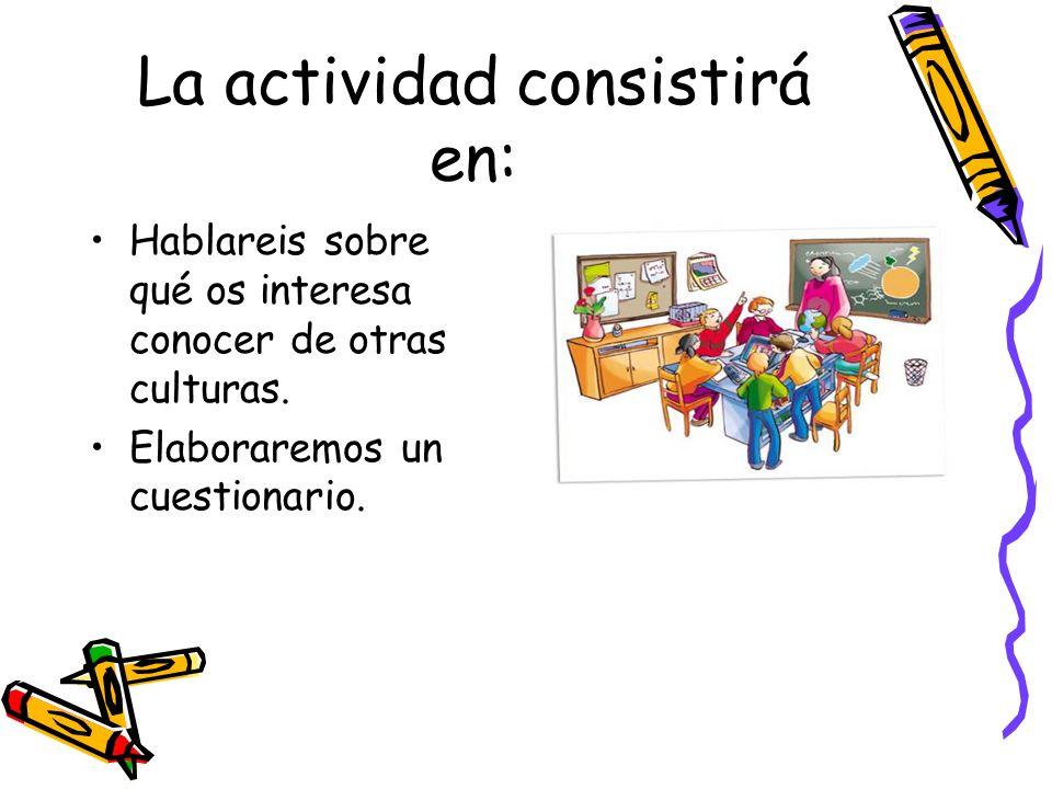 La actividad consistirá en: Hablareis sobre qué os interesa conocer de otras culturas. Elaboraremos un cuestionario.