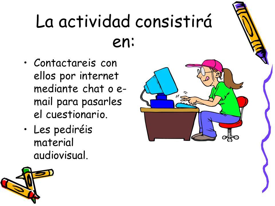 La actividad consistirá en: Contactareis con ellos por internet mediante chat o e- mail para pasarles el cuestionario. Les pediréis material audiovisu