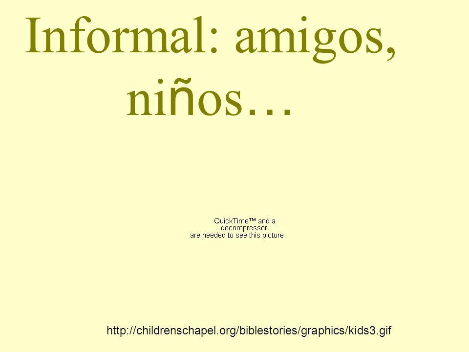 Informal: amigos, ni ñ os … http://childrenschapel.org/biblestories/graphics/kids3.gif