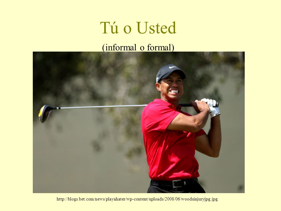 Tú o Usted (informal o formal) http://blogs.bet.com/news/playahater/wp-content/uploads/2008/06/woodsinjuryjpg.jpg