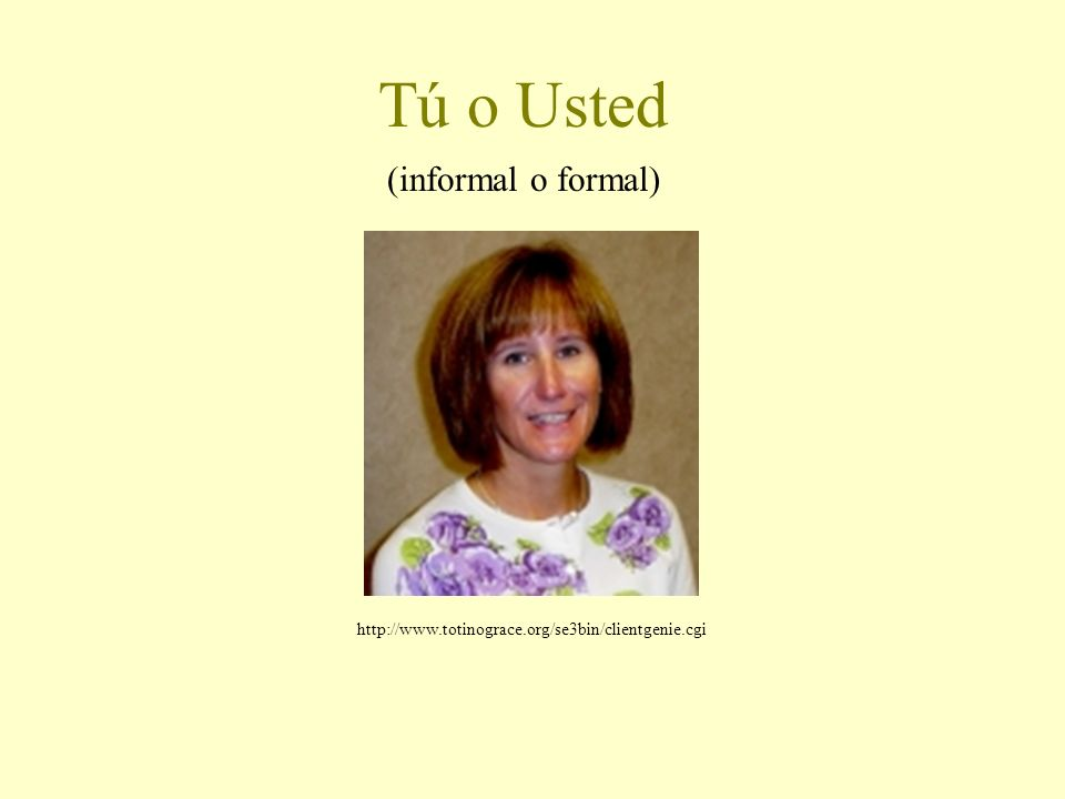 Tú o Usted (informal o formal) http://www.totinograce.org/se3bin/clientgenie.cgi