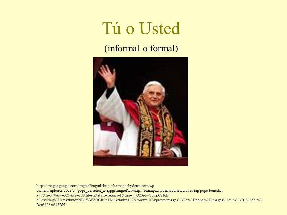 Tú o Usted (informal o formal) http://images.google.com/imgres?imgurl=http://bamapachyderm.com/wp- content/uploads/2008/04/pope_benedict_xvi.jpg&imgre