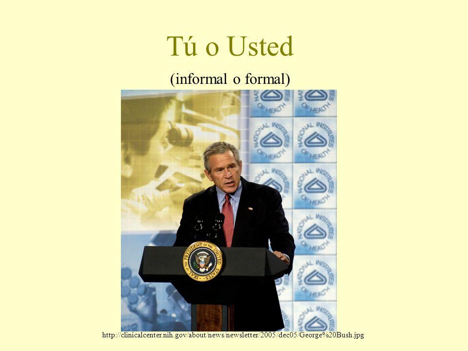 Tú o Usted (informal o formal) http://clinicalcenter.nih.gov/about/news/newsletter/2005/dec05/George%20Bush.jpg
