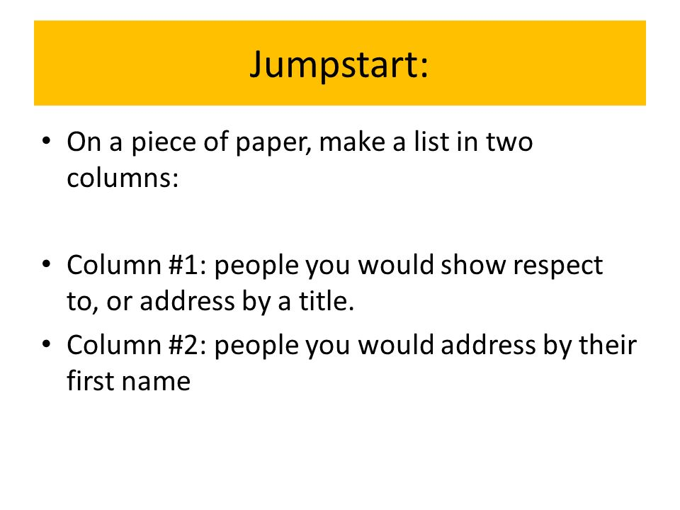 Jumpstart: On a piece of paper, make a list in two columns: Column #1: people you would show respect to, or address by a title. Column #2: people you