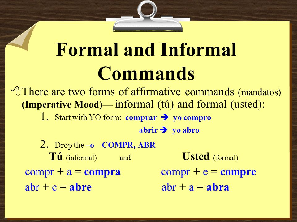 Formal and Informal Commands 8There are two forms of affirmative commands (mandatos) (Imperative Mood) informal (tú) and formal (usted): 1.