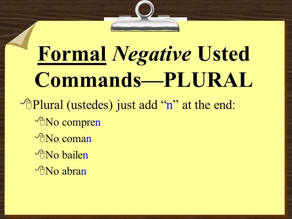 Formal Negative Usted CommandsPLURAL 8Plural (ustedes) just add n at the end: 8No compren 8No coman 8No bailen 8No abran