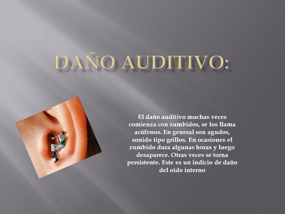 El daño auditivo muchas veces comienza con zumbidos, se los llama acúfenos. En general son agudos, sonido tipo grillos. En ocasiones el zumbido dura a