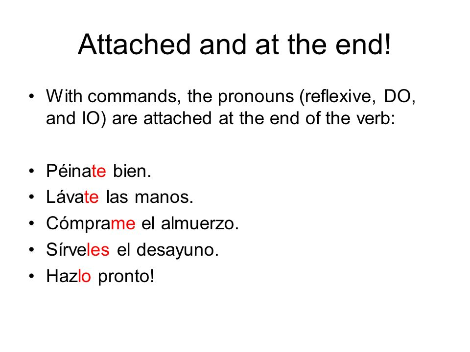 Attached and at the end! With commands, the pronouns (reflexive, DO, and IO) are attached at the end of the verb: Péinate bien. Lávate las manos. Cómp