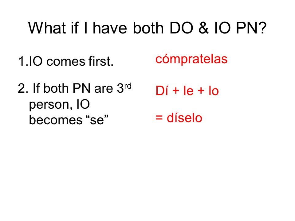 What if I have both DO & IO PN? 1.IO comes first. cómpratelas 2. If both PN are 3 rd person, IO becomes se Dí + le + lo x se = díselo