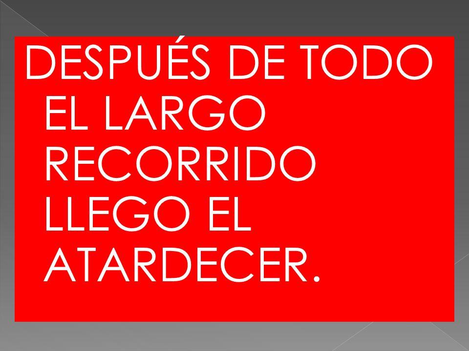 DESPUÉS DE TODO EL LARGO RECORRIDO LLEGO EL ATARDECER.