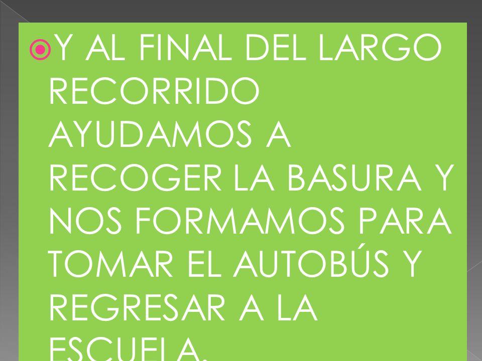 Y AL FINAL DEL LARGO RECORRIDO AYUDAMOS A RECOGER LA BASURA Y NOS FORMAMOS PARA TOMAR EL AUTOBÚS Y REGRESAR A LA ESCUELA.