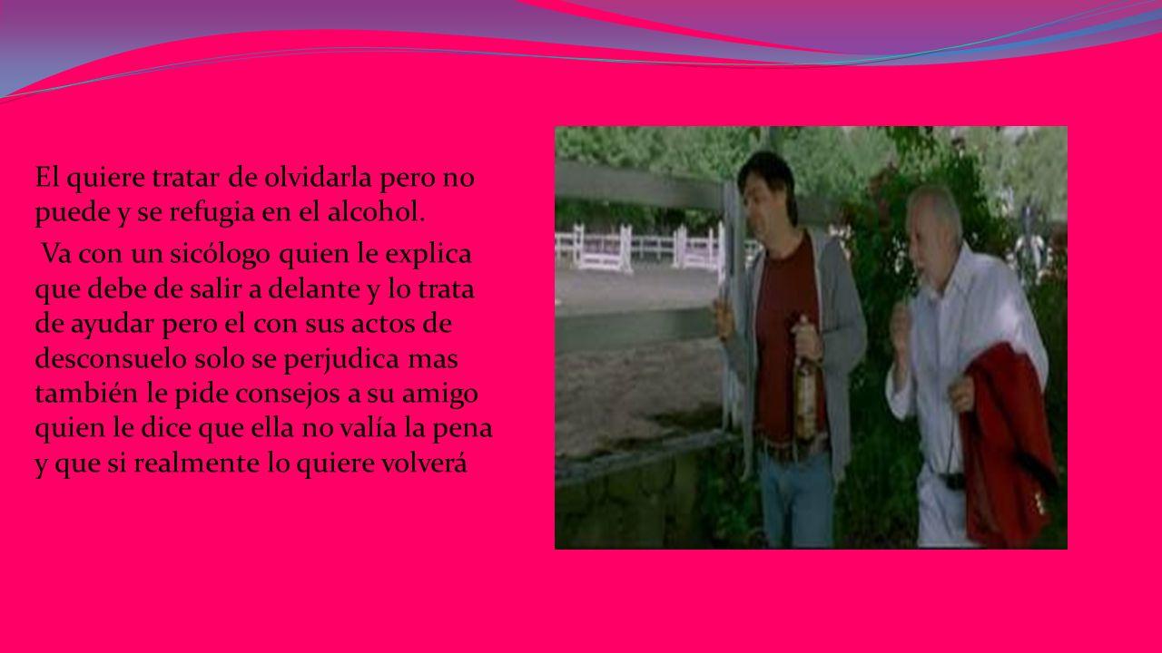 El quiere tratar de olvidarla pero no puede y se refugia en el alcohol.