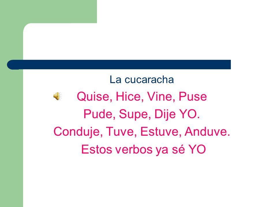 La cucaracha Quise, Hice, Vine, Puse Pude, Supe, Dije YO. Conduje, Tuve, Estuve, Anduve. Estos verbos ya sé YO