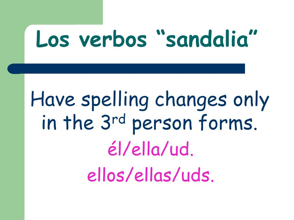 Los verbos sandalia Have spelling changes only in the 3 rd person forms.