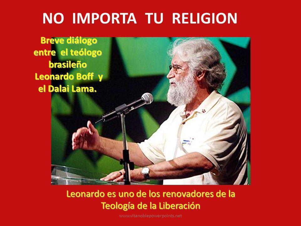www.vitanoblepowerpoints.net Leonardo es uno de los renovadores de la Leonardo es uno de los renovadores de la Teología de la Liberación Teología de la Liberación Breve diálogo entre el teólogo brasileño Breve diálogo entre el teólogo brasileño Leonardo Boff y el Dalai Lama.