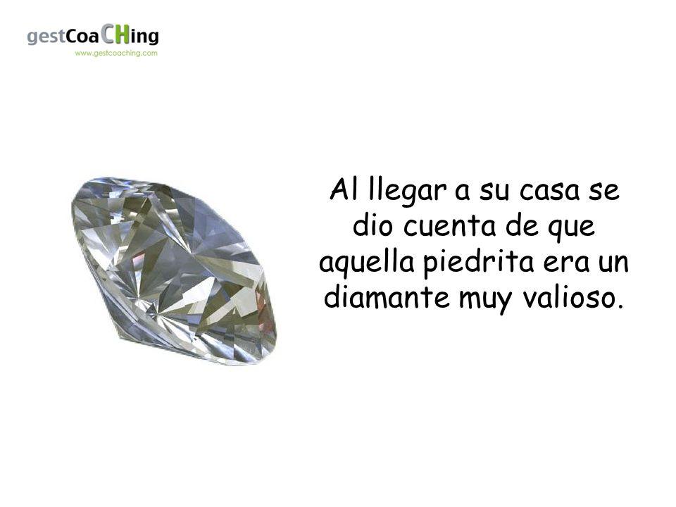 Al llegar a su casa se dio cuenta de que aquella piedrita era un diamante muy valioso.