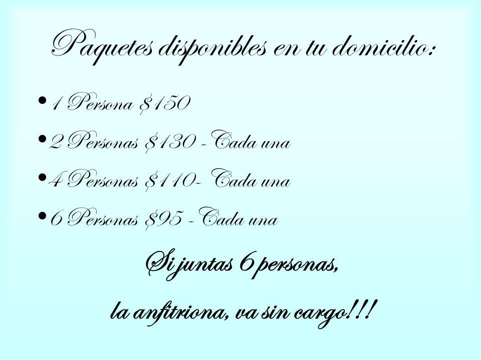 Paquetes disponibles en tu domicilio: 1 Persona $150 2 Personas $130 -Cada una 4 Personas $110- Cada una 6 Personas $95 -Cada una Si juntas 6 personas, la anfitriona, va sin cargo!!!