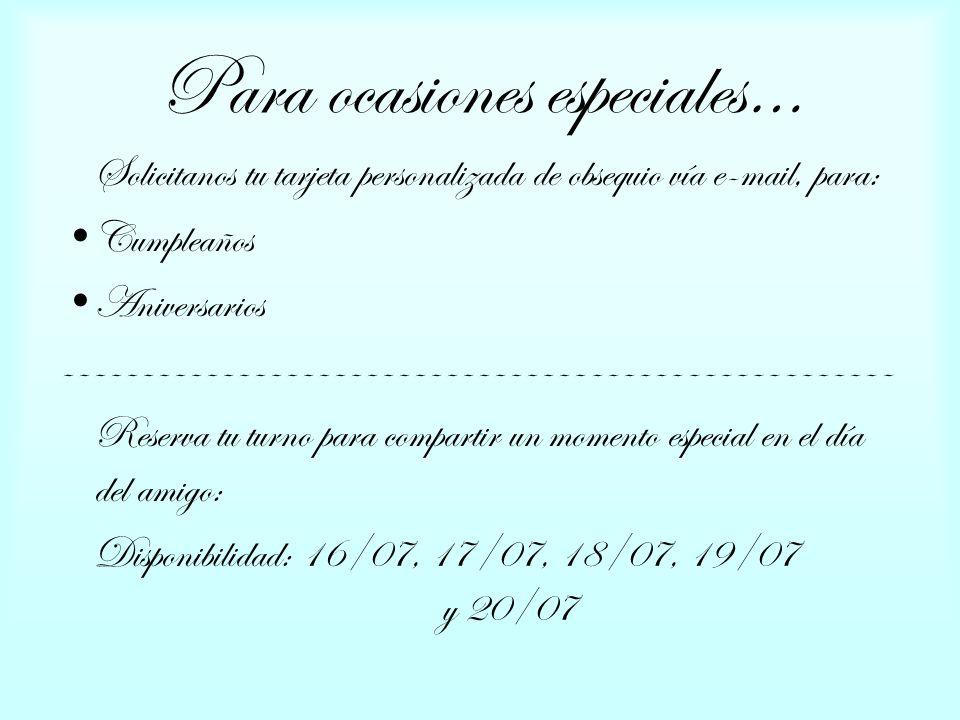 Para ocasiones especiales… Solicitanos tu tarjeta personalizada de obsequio vía e-mail, para: Cumpleaños Aniversarios ---------------------------------------------------- Reserva tu turno para compartir un momento especial en el día del amigo: Disponibilidad: 16/07, 17/07, 18/07, 19/07 y 20/07
