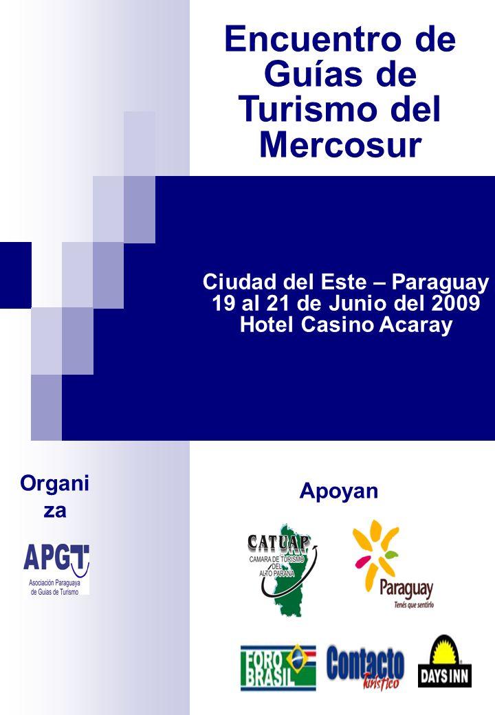 Ciudad del Este – Paraguay 19 al 21 de Junio del 2009 Hotel Casino Acaray Organi za Apoyan Encuentro de Guías de Turismo del Mercosur
