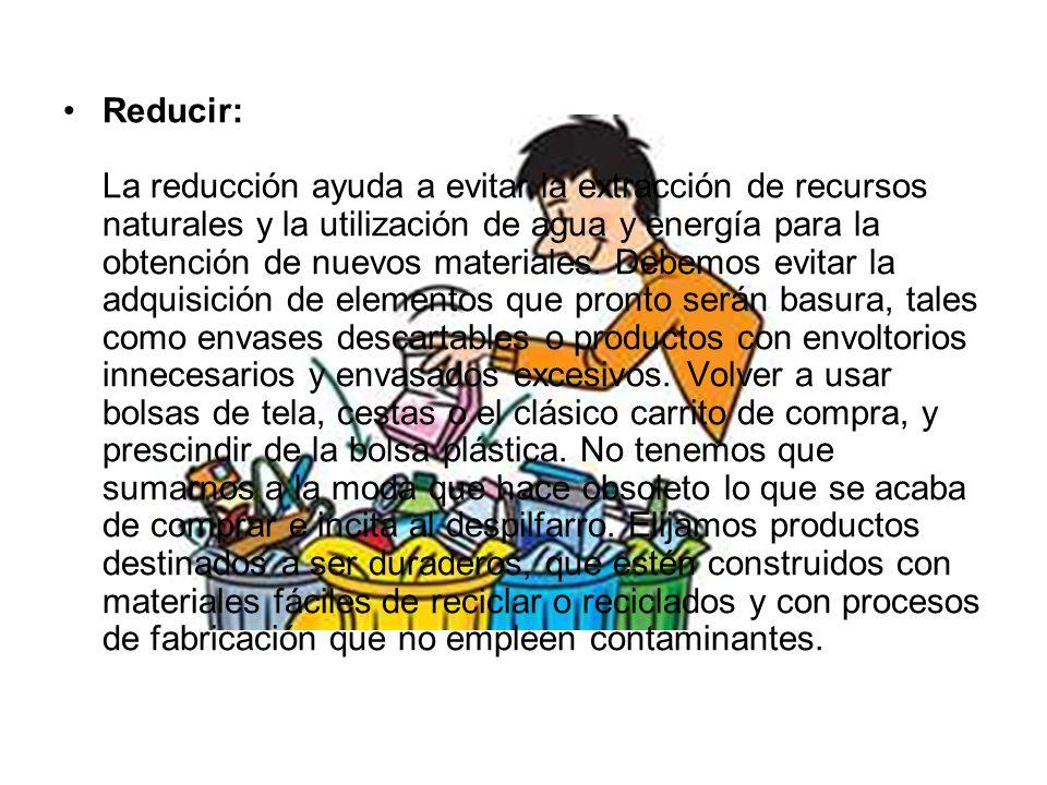 Reducir: La reducción ayuda a evitar la extracción de recursos naturales y la utilización de agua y energía para la obtención de nuevos materiales. De