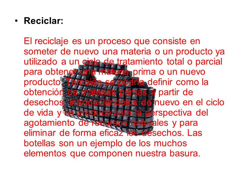 Reciclar: El reciclaje es un proceso que consiste en someter de nuevo una materia o un producto ya utilizado a un ciclo de tratamiento total o parcial