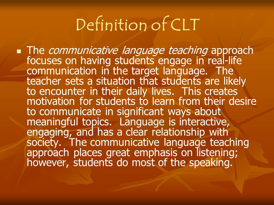 Definition of CLT The communicative language teaching approach focuses on having students engage in real-life communication in the target language. Th