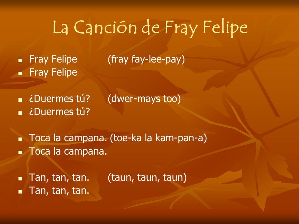 La Canción de Fray Felipe Fray Felipe (fray fay-lee-pay) Fray Felipe ¿Duermes tú? (dwer-mays too) ¿Duermes tú? Toca la campana. (toe-ka la kam-pan-a)