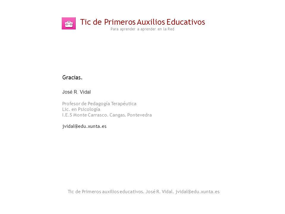 Tic de Primeros Auxilios Educativos Para aprender a aprender en la Red Tic de Primeros auxilios educativos. José R. Vidal. jvidal@edu.xunta.es Gracias