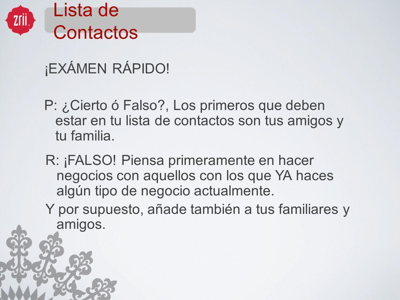 Lista de Contactos ¡EXÁMEN RÁPIDO! P: ¿Cierto ó Falso?, Los primeros que deben estar en tu lista de contactos son tus amigos y tu familia. R: ¡FALSO!