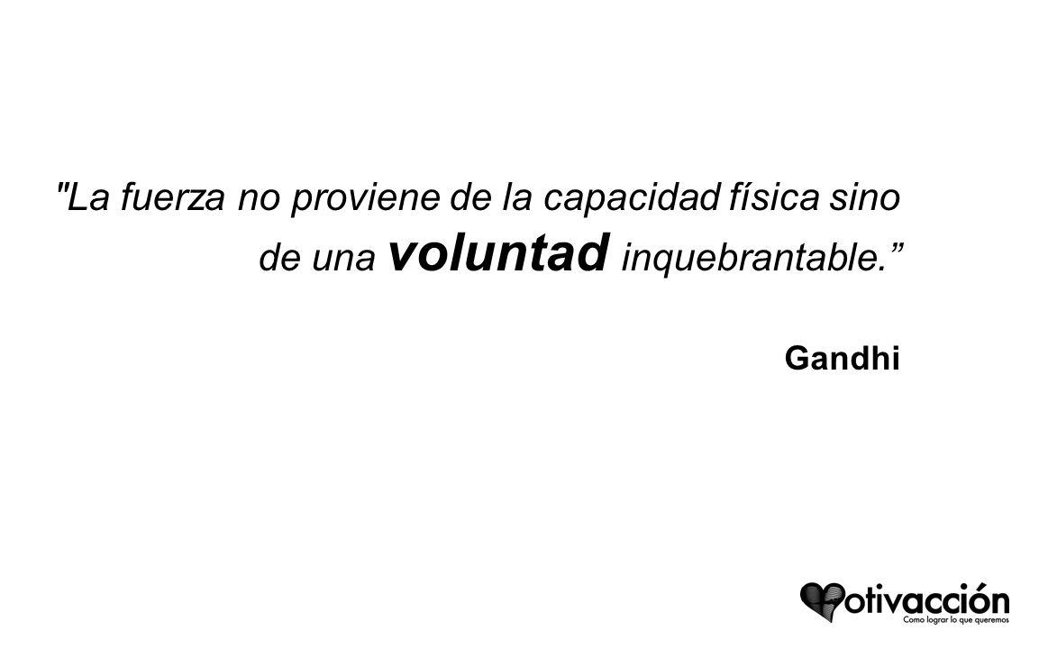 La fuerza no proviene de la capacidad física sino de una voluntad inquebrantable. Gandhi